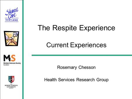 The Respite Experience Current Experiences Rosemary Chesson Health Services Research Group.
