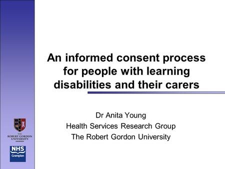 An informed consent process for people with learning disabilities and their carers Dr Anita Young Health Services Research Group The Robert Gordon University.