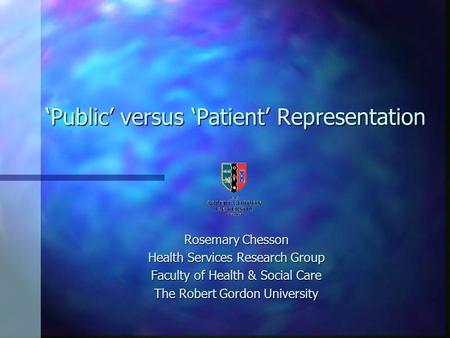 Public versus Patient Representation Rosemary Chesson Health Services Research Group Faculty of Health & Social Care The Robert Gordon University.