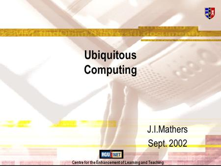 Centre for the Enhancement of Learning and Teaching Ubiquitous Computing J.I.Mathers Sept. 2002.