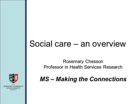 Social care – an overview Rosemary Chesson Professor in Health Services Research MS – Making the Connections.
