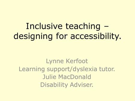 Inclusive teaching – designing for accessibility. Lynne Kerfoot Learning support/dyslexia tutor. Julie MacDonald Disability Adviser.