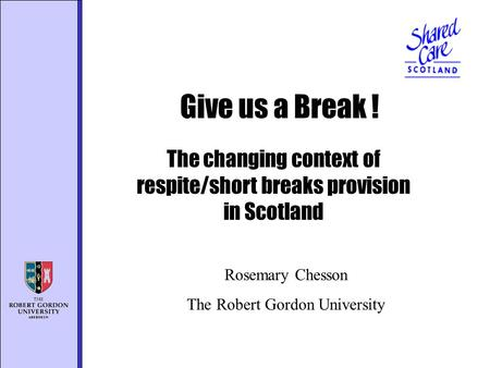 The changing context of respite/short breaks provision in Scotland Give us a Break ! Rosemary Chesson The Robert Gordon University.
