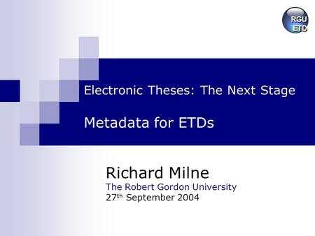 Electronic Theses: The Next Stage Metadata for ETDs Richard Milne The Robert Gordon University 27 th September 2004.