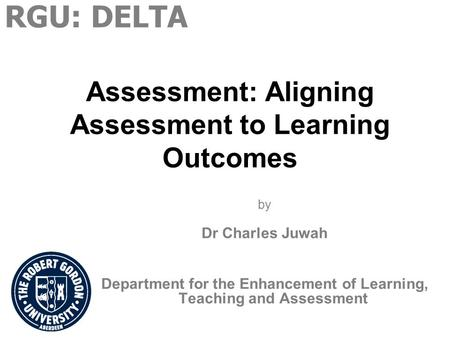Assessment: Aligning Assessment to Learning Outcomes by Dr Charles Juwah Department for the Enhancement of Learning, Teaching and Assessment RGU: DELTA.