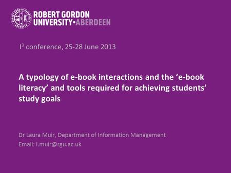 I 3 conference, 25-28 June 2013 A typology of e-book interactions and the e-book literacy and tools required for achieving students study goals Dr Laura.