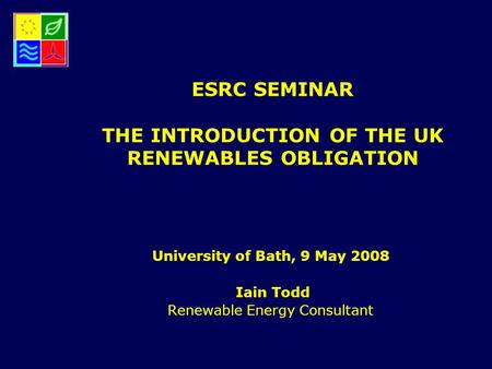 ESRC SEMINAR THE INTRODUCTION OF THE UK RENEWABLES OBLIGATION University of Bath, 9 May 2008 Iain Todd Renewable Energy Consultant.