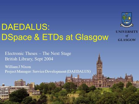 DAEDALUS: DSpace & ETDs at Glasgow William J Nixon Project Manager: Service Development (DAEDALUS) Electronic Theses – The Next Stage British Library,