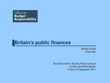 Britains public finances Robert Chote Chairman Royal Economic Society Public Lecture London and Birmingham 14 and 15 December 2011.