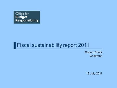 Fiscal sustainability report 2011 Robert Chote Chairman 13 July 2011.