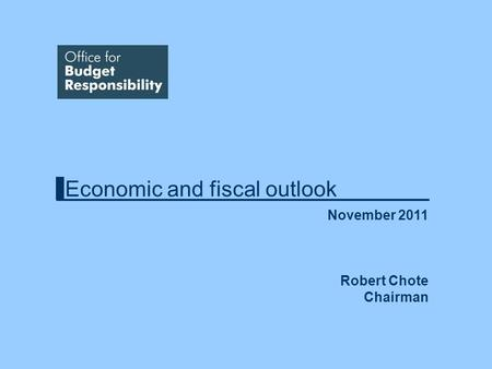 Economic and fiscal outlook November 2011 Robert Chote Chairman.