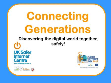 Connecting Generations Discovering the digital world together, safely!