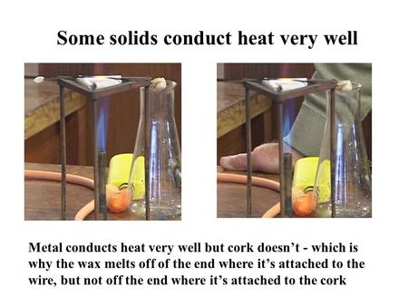 Some solids conduct heat very well Metal conducts heat very well but cork doesnt - which is why the wax melts off of the end where its attached to the.