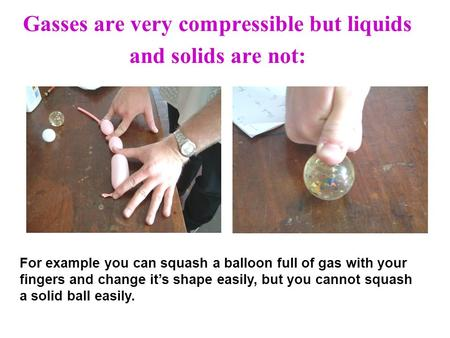 Gasses are very compressible but liquids and solids are not: For example you can squash a balloon full of gas with your fingers and change its shape easily,