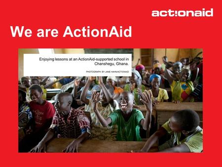 We are ActionAid. How we work We work in 43 countries across Africa, Asia and Latin America We focus on fighting the causes of poverty, not just the effects.