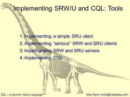 CQL – a Common Query LanguageMike Taylor Implementing SRW/U and CQL: Tools 1. Implementing a simple SRU client 2. Implementing serious SRW and SRU clients.