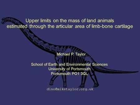 Upper limits on the mass of land animals estimated through the articular area of limb-bone cartilage Michael P. Taylor School of Earth and Environmental.