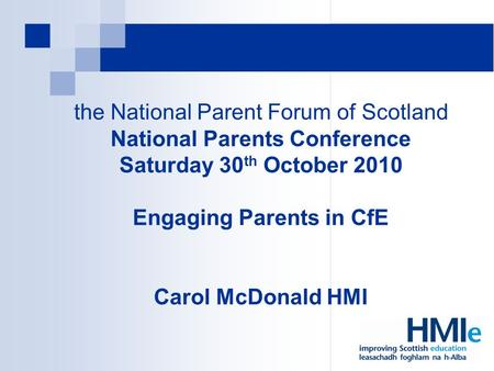 The National Parent Forum of Scotland National Parents Conference Saturday 30 th October 2010 Engaging Parents in CfE Carol McDonald HMI.