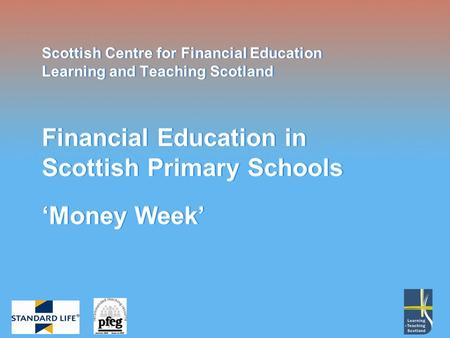 Scottish Centre for Financial Education Learning and Teaching Scotland Financial Education in Scottish Primary Schools Money Week.