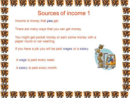 Sources of income 1 Income is money that you get. There are many ways that you can get money. You might get pocket money or earn some money with a paper.
