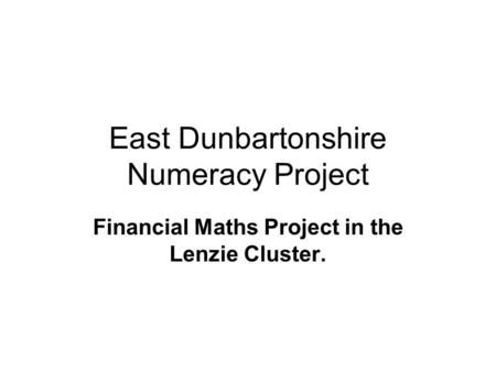 East Dunbartonshire Numeracy Project Financial Maths Project in the Lenzie Cluster.