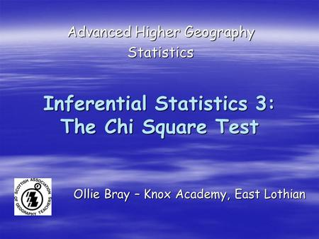 Inferential Statistics 3: The Chi Square Test Advanced Higher Geography Statistics Ollie Bray – Knox Academy, East Lothian.