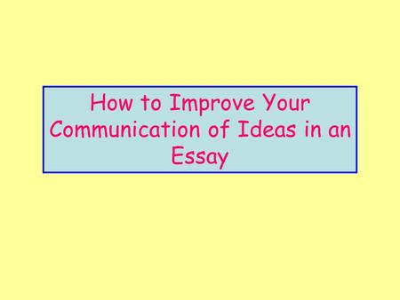 How to Improve Your Communication of Ideas in an Essay.