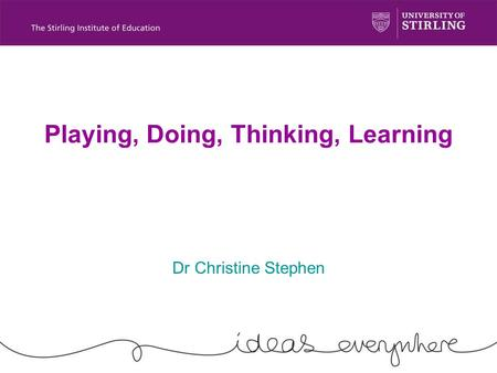 Playing, Doing, Thinking, Learning Dr Christine Stephen.