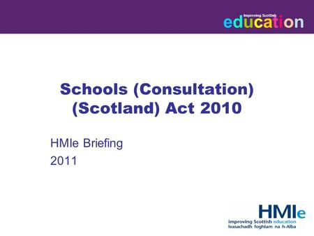 Educationeducation Improving Scottish HM Inspectorate of Education Schools (Consultation) (Scotland) Act 2010 HMIe Briefing 2011.