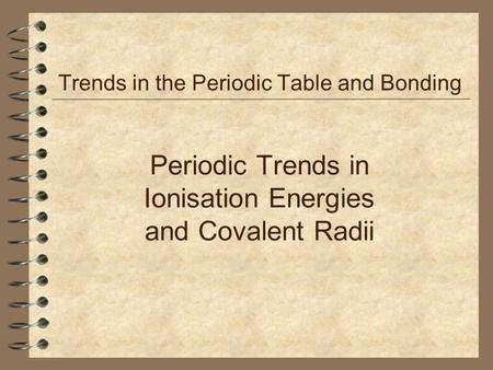 Periodic Trends in Ionisation Energies and Covalent Radii Trends in the Periodic Table and Bonding.