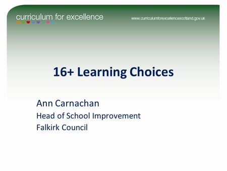 16+ Learning Choices Ann Carnachan Head of School Improvement Falkirk Council.