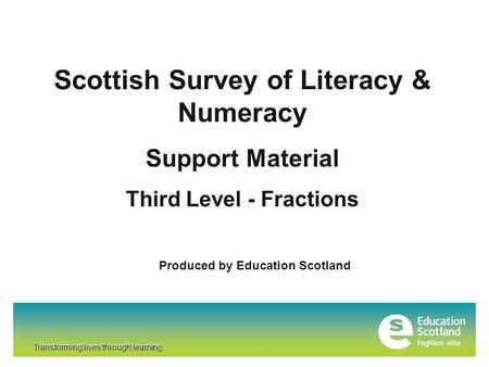 Transforming lives through learning Scottish Survey of Literacy & Numeracy Support Material Third Level - Fractions Produced by Education Scotland Transforming.