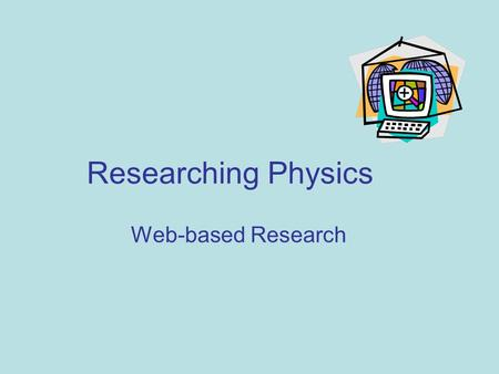 Researching Physics Web-based Research. Learning objectives Evaluate websites for reliability, level and bias. Reference websites to allow another person.
