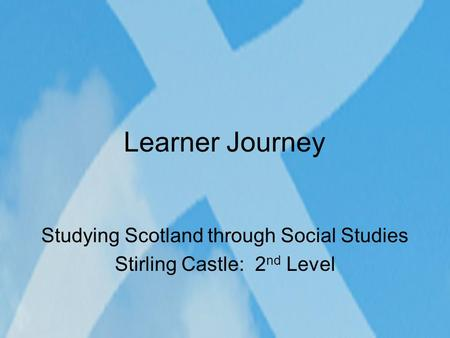 Learner Journey Studying Scotland through Social Studies Stirling Castle: 2 nd Level.