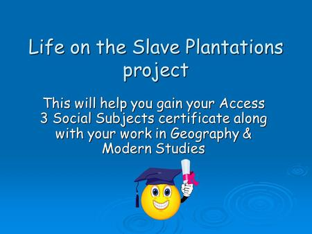 Life on the Slave Plantations project Life on the Slave Plantations project This will help you gain your Access 3 Social Subjects certificate along with.