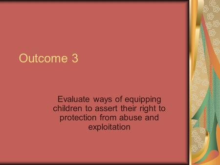 Outcome 3 Evaluate ways of equipping children to assert their right to protection from abuse and exploitation.