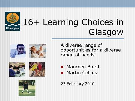 16+ Learning Choices in Glasgow A diverse range of opportunities for a diverse range of needs Maureen Baird Maureen Baird Martin Collins Martin Collins.