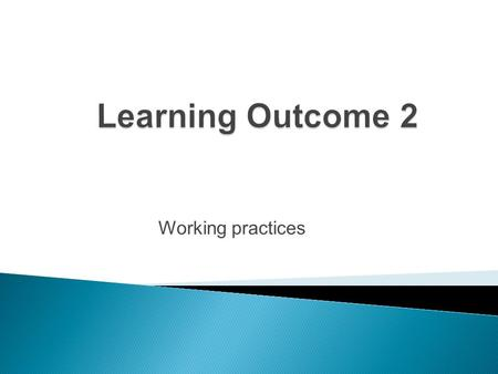 Learning Outcome 2 Working practices.
