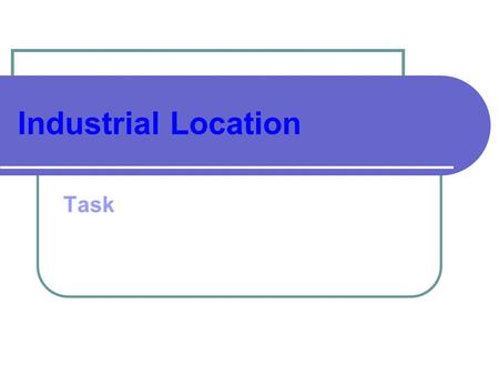 Industrial Location Task. 1.Describe the original factors which led to the growth of industry (4 marks) 2.Describe and explain the recent industrial changes.