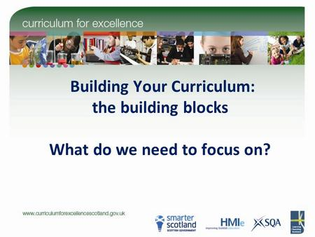 Building Your Curriculum: the building blocks What do we need to focus on?