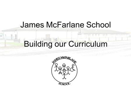 James McFarlane School Building our Curriculum. James McFarlane School The school meets the needs of pupils from 5 to 19 years with severe and complex.