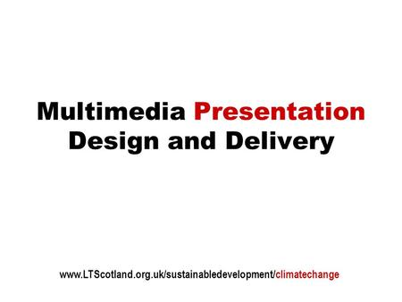 Multimedia Presentation Design and Delivery www.LTScotland.org.uk/sustainabledevelopment/climatechange.