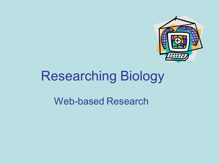 Researching Biology Web-based Research. Learning objectives In this lesson, you will learn to: evaluate websites for reliability, level and bias reference.