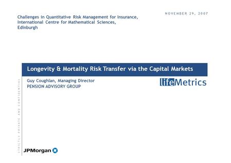 Longevity & Mortality Risk Transfer via the Capital Markets Guy Coughlan, Managing Director PENSION ADVISORY GROUP S T R I C T L Y P R I V A T E A N D.