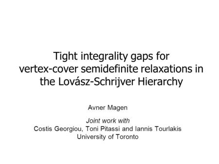Tight integrality gaps for vertex-cover semidefinite relaxations in the Lovász-Schrijver Hierarchy Avner Magen Joint work with Costis Georgiou, Toni Pitassi.
