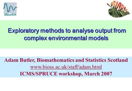 Exploratory methods to analyse output from complex environmental models Exploratory methods to analyse output from complex environmental models Adam Butler,