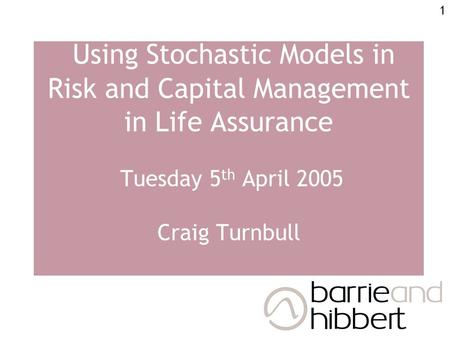 1 Using Stochastic Models in Risk and Capital Management in Life Assurance Tuesday 5 th April 2005 Craig Turnbull.