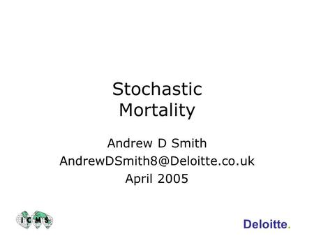 Andrew D Smith AndrewDSmith8@Deloitte.co.uk April 2005 Stochastic Mortality Andrew D Smith AndrewDSmith8@Deloitte.co.uk April 2005 Deloitte.