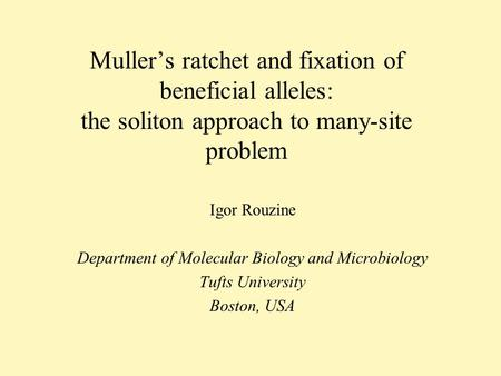 Mullers ratchet and fixation of beneficial alleles: the soliton approach to many-site problem Igor Rouzine Department of Molecular Biology and Microbiology.