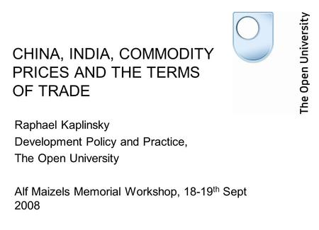 CHINA, INDIA, COMMODITY PRICES AND THE TERMS OF TRADE Raphael Kaplinsky Development Policy and Practice, The Open University Alf Maizels Memorial Workshop,